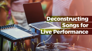 Deconstructing-Songs-for-Live-Performance_300x169.jpg