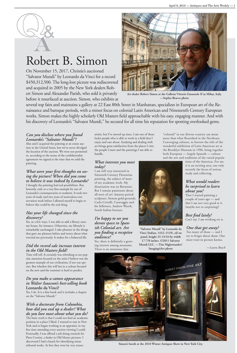 "Image: Art dealer Robert Simon at the Galleria Vittorio Emanuele II in Milan, Italy.   —Sophia Bracco photo   On November 15, 2017, Christie's auctioned ""Salvator Mundi"" by Leonardo da Vinci for a record $450,312,500. The long-lost picture was rediscovered and acquired in 2005 by the New York dealers Robert Simon and Alexander Parish, who sold it privately before it resurfaced at auction. Simon, who exhibits at several top fairs and maintains a gallery at 22 East 80th Street in Manhattan, specializes in European art of the Renaissance and baroque periods, with a minor focus on colonial Latin American and Nineteenth Century European works. Simon makes the highly scholarly Old Masters field approachable with his easy, engaging manner. And with his discovery of Leonardo's ""Salvator Mundi,"" he secured for all time his reputation for spotting overlooked gems.   Can you disclose where you found Leonardo's ""Salvator Mundi""?   Alex and I acquired the painting at an estate auction in the United States, but we've never divulged the location of the auction. We were not permitted to, according to the terms of the confidentiality agreement we signed at the time that we sold the painting.   What were your first thoughts on seeing the picture? When did you come to believe it was indeed by Leonardo?   I thought the painting had real possibilities. But, honestly, only as a very fine example by one of Leonardo's contemporaries or students. It took two years of study and two years of meticulous conservation work before I allowed myself to begin to believe this could be the real thing.   Image: ""Salvator Mundi"" by Leonardo da Vinci (Italian, 1452–1519), oil on panel, height 25-13/16 by width 17-7/8 inches. ©2011 Salvator Mundi LLC. —Tim Nighswander/Imaging4Art photo    Has your life changed since the discovery?   Yes, in a few ways. I was able to add a library onto my house, for instance. Otherwise, my lifestyle is remarkably unchanged. I take pleasure in the things that gave me pleasure before and worry about what worried me previously. It makes for a balanced life.   Did the record sale increase interest in the Old Masters field?   Time will tell. It certainly was refreshing to see popular attention focused on the artist I believe was the greatest example of our civilization, if not our species. But whether this will last in a culture focused on the new and the transient is hard to predict.   Do you make a cameo appearance in Walter Isaacson's best-selling book  Leonardo da Vinci ?   Yes, I do. It is a fine book and it includes a chapter on the ""Salvator Mundi.""   With a doctorate from Columbia, how did you end up a dealer? What do you love most about what you do?   The basic truth is that I could not find an academic position in a place I liked. I wanted to stay in New York and so began working as an appraiser, in my free time attending every auction viewing I could. Eventually, I was offered a job doing research for Piero Corsini, a dealer in Old Master pictures. I discovered I had a knack for identifying misattributed works. At first they were by very minor artists, but I've moved up since. I am one of those lucky people who is able to work in a field that I enjoy and care about. Studying and dealing with art brings great satisfaction from the places I visit, the people I meet and the paintings I am able to handle.   What interests you most today?   I am still very interested in Sixteenth Century Florentine painting, the subject of most of my academic work. My dissertation was on Bronzino. But I remain passionate about all sorts of art: Amarna period sculpture, Sienese gold-grounds, Carlo Crivelli, Caravaggio and his followers, Andrew Wyeth, South Indian bronzes.   Image: Robert Simon's booth at the 2018 Winter Antiques Show in New York City.    I'm happy to see you devote space to Spanish Colonial art. Are you finding a receptive audience?   Yes, there is definitely a growing interest among museums. There is an awareness that ""colonial"" in our diverse country can mean more than what flourished in the Northeast. Converging cultures, to borrow the title of the wonderful exhibition of Latin American art at the Brooklyn Museum in 1996, bring together both European – largely Spanish – culture and the arts and traditions of the varied populations of the Americas. For me it is an exciting area, one only recently the focus of serious study and collecting.   What would readers be surprised to learn about you?   That I started painting a couple of years ago – and that I am not very good at it (maybe not so surprising)!   Best find lately?   Can't say. I am working on it.   One that got away?   Too many of those – and I try to forget about them. One must trust in picture karma.   -Laura Beach"