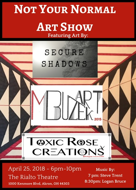 "RSVP to the Facebook event Page!   Not Your Normal Art Show featuring: Matt Buzek Secure Shadows Toxic Rose Creations  Live music by: Steve Trent (7pm) Logan Bruce (8:30pm)  The Rialto Theatre | 1000 Kenmore Boulevard Akron, Ohio April 25 | 6pm - 10pm  MATT BUZEK ""I was raised in kenmore most of my life. My art is a combination of music and paint. Creating pieces that are fun, different and exciting.""  TOXIS ROSE CREATIONS ""I am a self taught artist residing in Stark County. My art is a combination of Imaginary alternate worlds, nightmares, abstract chaos and horror inspired altered treasures. Creating Beauty In Chaos with Outsider Art. "" Instagram Toxicrose666 Facebook  www.facebook.com/toxicrosecreations666/   SECURE SHADOWS ""I specialize in giving new life in death to animals through various art forms such as mummification, bone cleaning, wet specimens, and one of a kind art.""  Let Nature Imitate What Nature Made  IG & FB: SecureShadows"