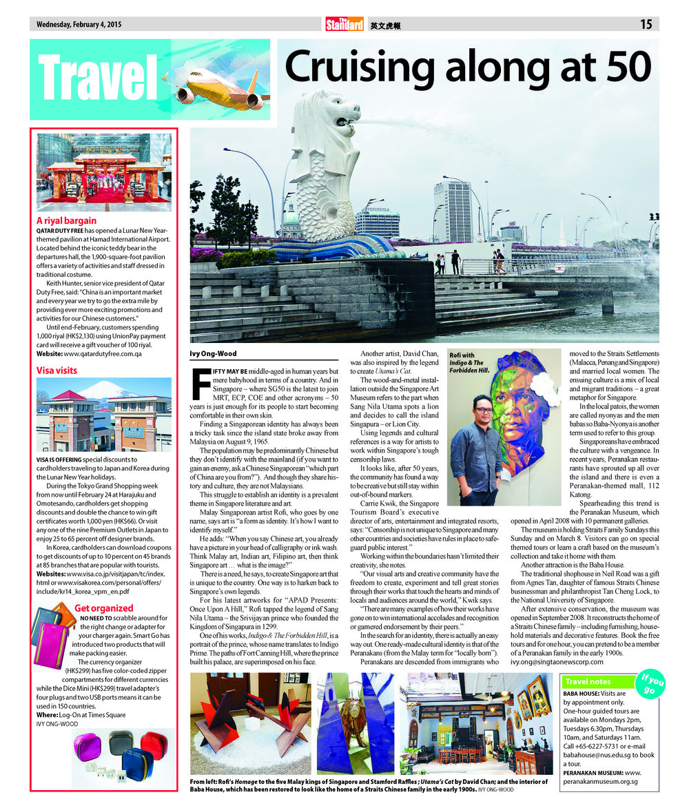 "THE STANDARD (Hong Kong), 4 February 2015 CRUISING ALONG AT 50   Fifty may be middle-aged in human years but mere babyhood in terms of a country. And in Singapore – where SG50 is the latest to join MRT, ECP, COE and other acronyms – 50 years is just enough for its people to start becoming comfortable in their own skin.   Finding a Singaporean identity has always been a tricky task since the island state broke away from Malaysia on August 9, 1965.   The population may be predominantly Chinese but they don't identify with the mainland (if you want to gain an enemy, ask a Chinese Singaporean ""which part of China are you from?""). And though they share history and culture, they are not Malaysians.   This struggle to establish an identity is a prevalent theme in Singapore literature and art.   Malay Singaporean artist Rofi, who goes by one name, says art is ""a form as identity. It's how I want to identify myself.""   He adds: ""When you say Chinese art, you already have a picture in your head of calligraphy or ink wash. Think Malay art, Indian art, Filipino art, then think Singapore art … what is the image?""   There is a need, he says, to create Singapore art that is unique to the country. One way is to harken back to Singapore's own legends.   For his latest artworks for ""APAD Presents: Once Upon A Hill,"" Rofi tapped the legend of Sang Nila Utama – the Srivijayan prince who founded the Kingdom of Singapura in 1299.   One of his works,  Indigo & The Forbidden Hill , is a portrait of the prince, whose name translates to Indigo Prime. The paths of Fort Canning Hill, where the prince built his palace, are superimposed on his face.   The wood-and-metal installation outside the Singapore Art Museum refers to the part when Sang Nila Utama spots a lion and decides to call the island Singapura – or Lion City.  Using legends and cultural references is a way for artists to work within Singapore's tough censorship laws.   It looks like, after 50 years, the community has found a way to be creative but still stay within out-of-bound markers.    IVY ONG-WOOD"