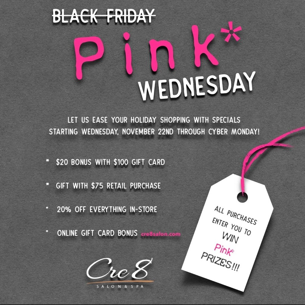We are turning black Friday PINK*!!! Let us ease your Holiday shopping, starting Wednesday, November 22nd through Cyber Monday enjoy these specials:  $20 bonus with $100 gift card   Gift with $75 retail purchase   20% off everything in-store  Online Gift Card Bonus   cre8salon.com    ALL PURCHASES ENTER YOU TO WIN Pink* PRIZES !!!