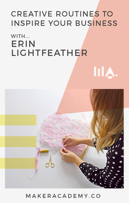 Maker Academy Creative Routines with Erin LIghtfeather. If you're a creative entrepreneur, blogger, business owner you're not going to want to miss this article. Click to read!