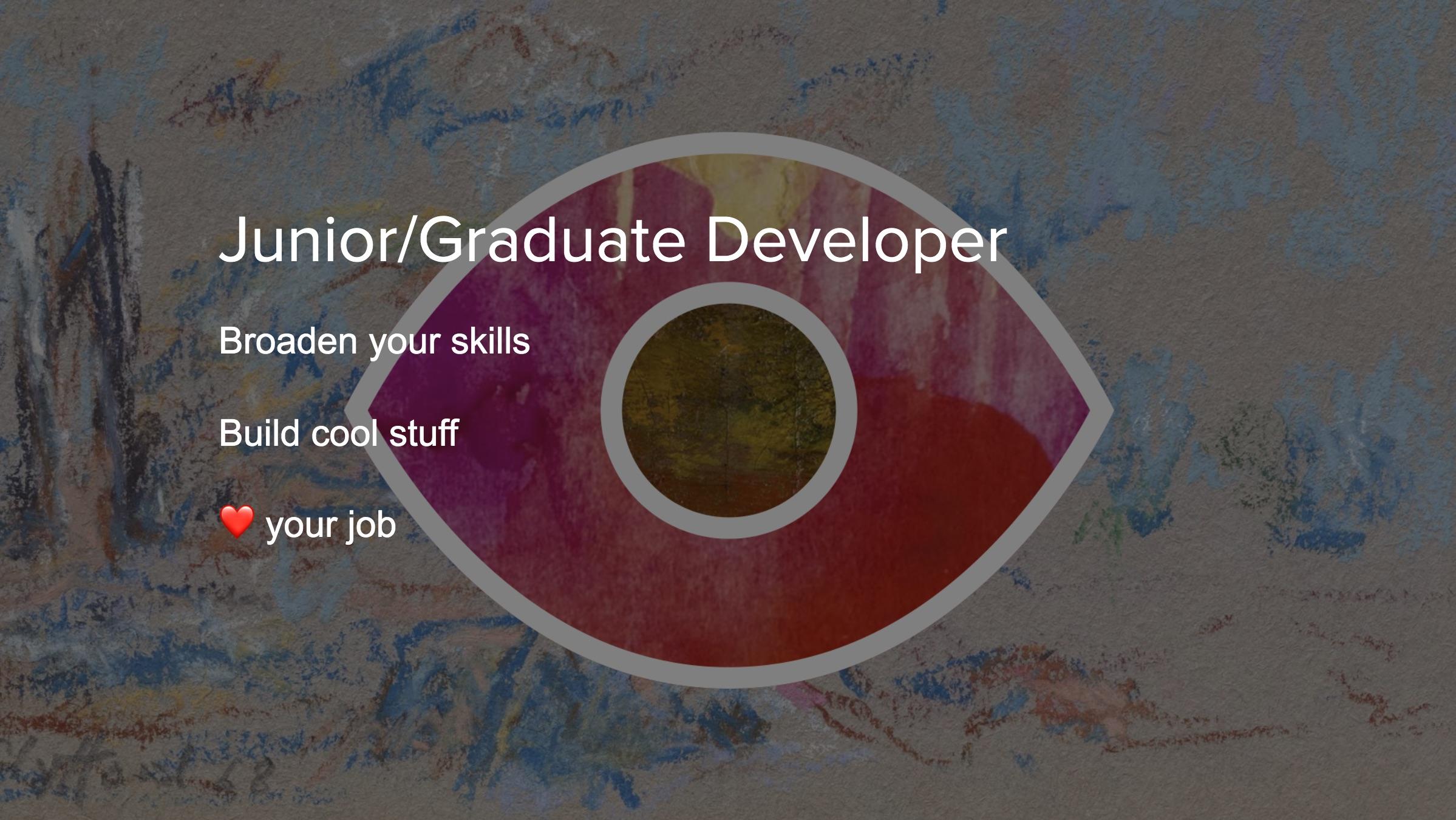 Broaden your skills, build cool stuff, love your job.