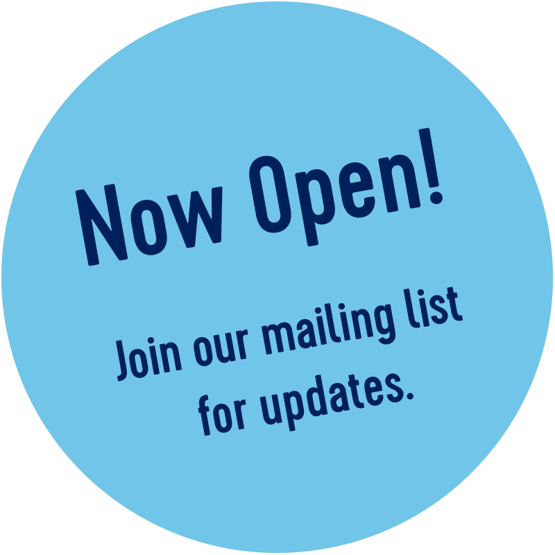 Now Open. Join our mailing list for updates.