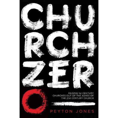 CHURCH ZERO: Raising 1st Century Churches Out Of The Ashes Of The 21st Century Church  By Peyton Jones