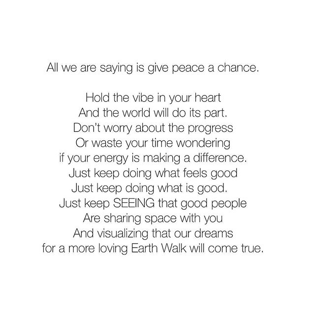 All we are saying is give peace a chance.  Hold the vibe in your heart And the world will do its part. Don't worry about the progress Or waste your time wondering if your energy is making a difference. Just keep doing what feels good Just keep doing what is good.  Just keep SEEING that good people Are sharing space with you And visualizing that our dreams for a more loving Earth Walk will come true. ✨🙏🏼