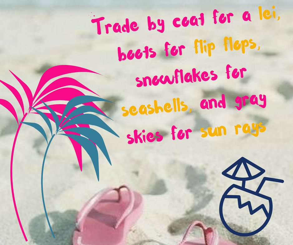 Trade by coat for a lei, boots for flip flops, snowflakes for seashells, and gray skies for sun rays.png