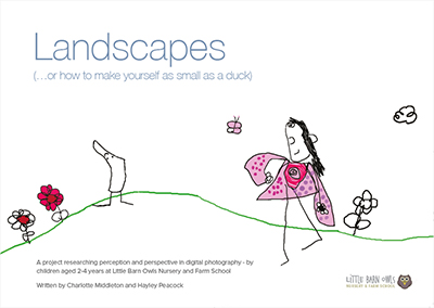 Landscapes..or how to make yourself as small as a duck – a project working with children researching perception and perspective in digital photography at Little Barn Owls Nursery. This year long project was published as a book and is sold all over the UK directly from Little Barn Owls, by Books Education online and at Educational conferences. Copies are £12.50 including postage. Please order by emailing info@littlebarnowls.co.uk