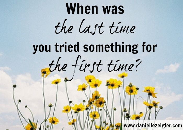 When was the last time you tried something for the first time?