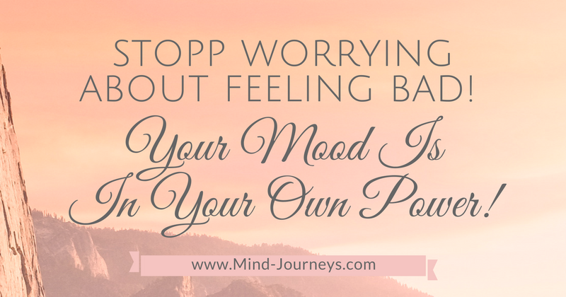 Stopp worrying about feeling bad. Your mood is in your power.
