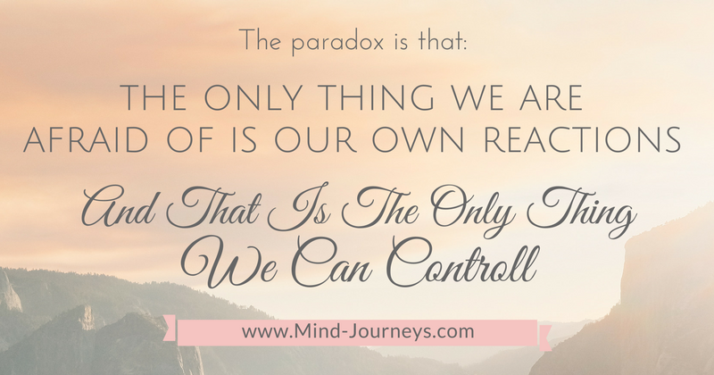 The only thing we are afraid of is our own reactions and that is the only thing we can control.