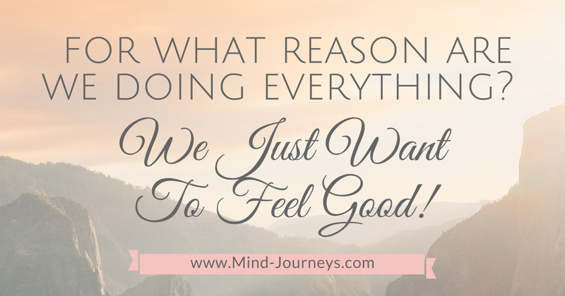 For what reason are we doing everything? We just want to feel good.