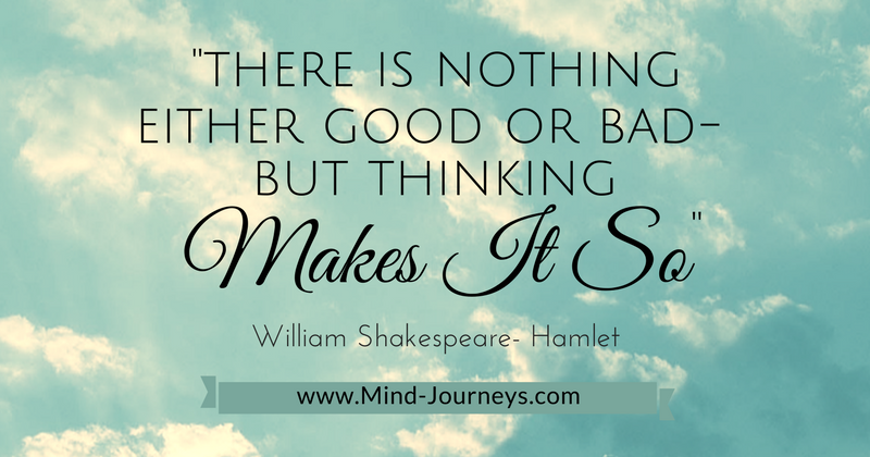 William Shakespeare, Hamlet- There is nothing good or bad. But thinking makes it so.