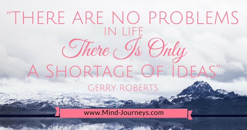 There are no problems in life there is only a shortage of ideas- Gerry Roberts