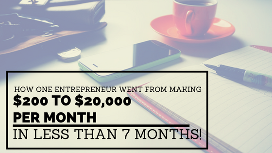 How One Entrepreneur Went From Making $200 to $20,000 Per Month in Less Than 7 Months