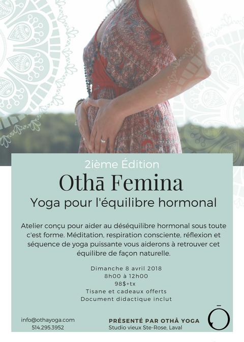 - Othā Femina - Un yoga pour l'équilibre hormonalBienfaits :Retrouver sa vitalitéRetrouver l'harmonie dans sa tête et son corps.Réduire les symptômes : mal de tête, fatigue extrême, sauts d'humeur, douleurs musculaires bouffées de chaleur, etc.Retrouver sa libidoCet atelier s'adresse à toutes les femmes: pré-ménopausées, ménopausées qui ont envie d'accueillir ce changement de façon naturelle.8h00 à 8h30:Bienvenue - Technique de base - Méditation d'intention8h30 à 10h30:Présentation de la séquence de yoga et pratique des mouvements10h30 à 12h00:Respiration consciente axée sur la compassion, l'amour de soi, l'acception et le lâcher prise.Tisane et cadeaux offertsUn document vous sera remis pour la pratique du yoga hormonal à la maison.Bienvenue à tous! - Faites vite, les places sont limitées!Tisane et petites douceurs seront offerte.INSCRIPTION:info@othayoga.com