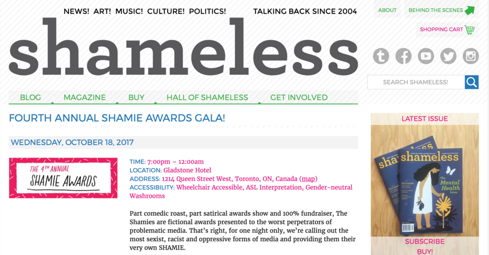 "We loooove this magazine and blog.  Doing really great things in our community and the site perseveres to practice and encourage ""inclusive feminism.""  Check out their Shamie Awards at the Gladstone Hotel Oct. 18!!     Shameless  is an independent Canadian voice for smart, strong, sassy young women and trans youth. It's a fresh alternative to typical teen magazines, packed with articles about arts, culture and current events, reflecting the neglected diversity of our readers' interests and experiences. Grounded in principles of social justice and anti-oppression,  Shameless  aims to do more than just publish a magazine: we aim to inspire, inform, and advocate for young women and trans youth."