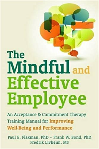 The Mindful and Effective Employee: An Acceptance and Commitment Therapy Training Manual for Improving Well-Being and Performance