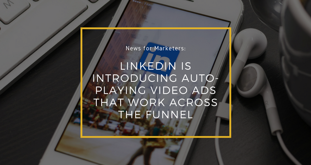 LinkedIn is Introducing Auto-playing Video Ads that Work Across the Funnel - blog.png