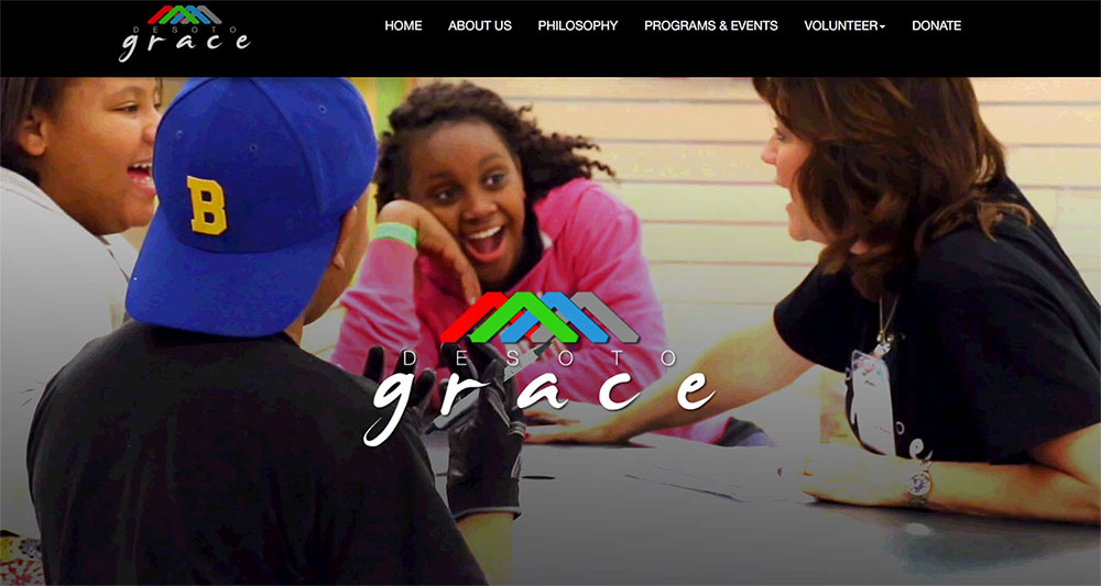 "WEBSITE DESIGN & MANAGEMENT     |      Desoto Grace is a local organization actively assisting families in finding resources and opportunities that improve their economic, educational and relational situations.  Using a pre-purchased template, we worked diligently to integrate all of their content and imagery in a way that draws community support.  It is a hub of information for families, volunteers, and donors that includes descriptions, videos, and ways to get involved or donate.  Through an ongoing partnership, we update the website as needed with changing content and events.  Southern Creative is pleased to be a ""champion"" for Desoto Grace in 2017 by donating 5% of profits to their program.   --->   VISIT SITE"