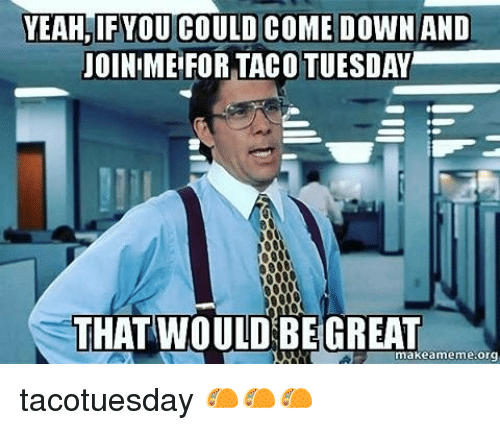 yeah-ifyou-could-come-down-and-joinime-for-taco-tuesday-20048818.png