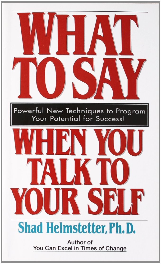 What to Say When you Talk To Yourself by Shad Helmstetter