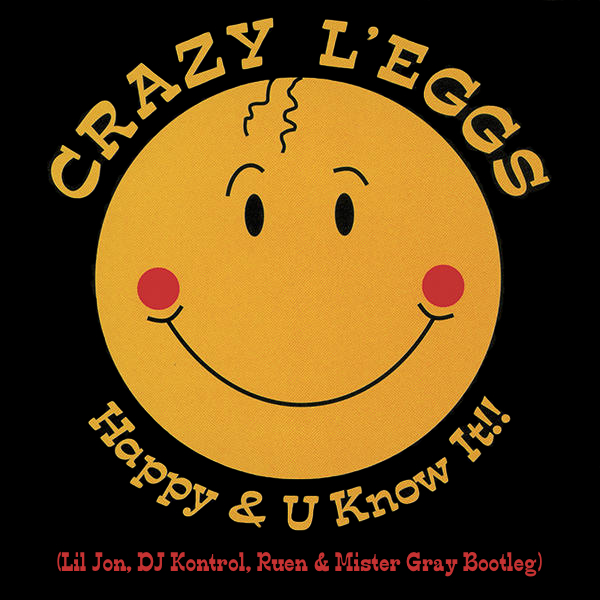 Crazy L'eggs - Happy & U Know It!! (Lil Jon, DJ Kontrol, Ruen & Mister Gray Bootleg)