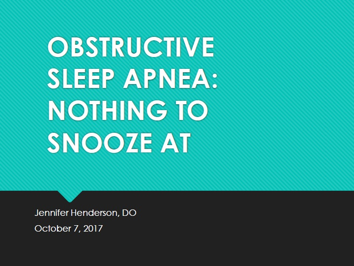 Obstructive Sleep Apnea: Nothing to snooze at - Jennifer Henderson, DO