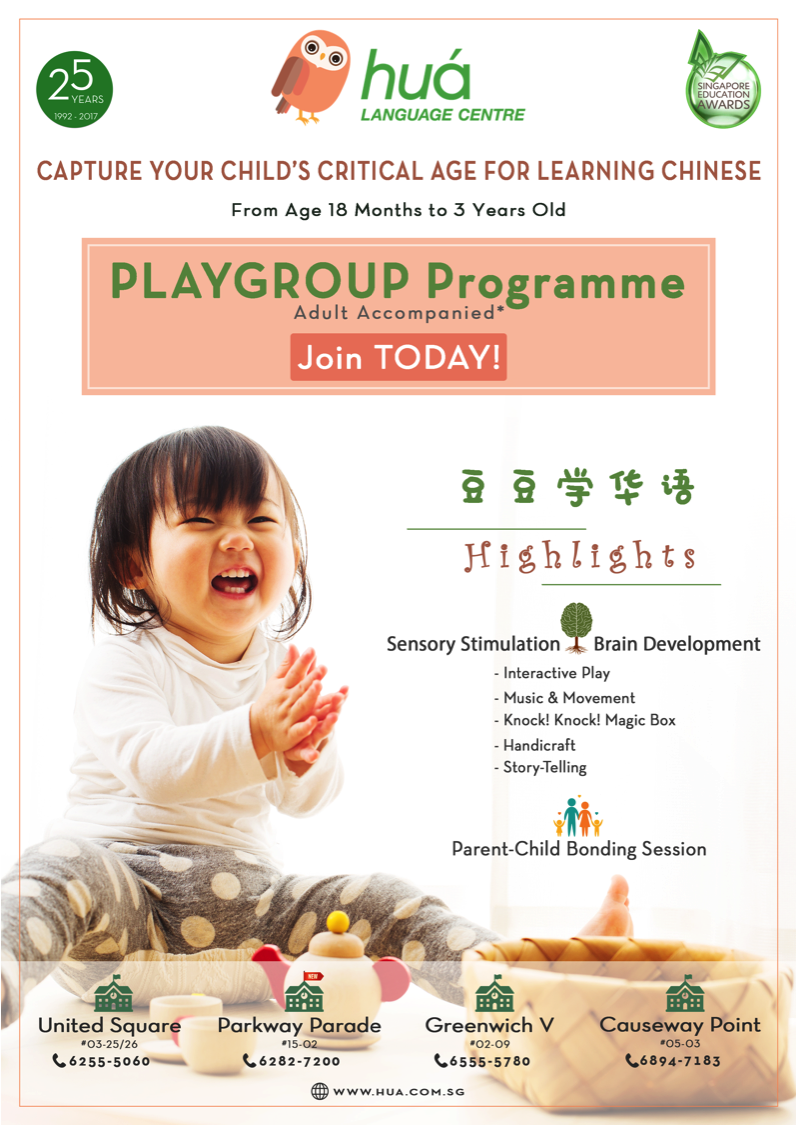 Programme Summary    Date :       On-going   Time :       Various timings depending on location ; please  call us to find out !   Venue :    All Hua Language Centre locations   Who :       Children from 18 months to 3 years old (one parent / trusted adult must accompany the child)   Special Notes :  Scientific research shows that our brains are optimised for language acquisition between the ages of 6 months and 4 years old. Between the ages of 6 months to 18 months, most toddlers can only babble or say 1-syllable words. Our Playgroup programme starts from 18 months when toddlers are able to say 2-syllable-words because a structured programme is the most beneficial at this stage.   Our programme optimises language acquisition during this golden age through activities that stimulate your child's senses and brain development. The activities we have planned for your child appeals to their curiosity, arouses their senses, encourages creativity, improves their dexterity and helps him/her build a sense for the Chinese language and how it is structured.  This is also the perfect opportunity for parent-child bonding and for your child to learn social skills by interacting with other children in class.