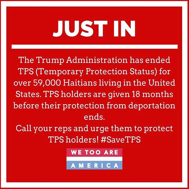 November 20th, 2017, The Trump Administration announced the end of TPS for Haitians living the U.S. TPS was first granted to Haitians following the 2010 earthquake. As of today, over 59,000 Haitians have been given 18 months to return to Haiti or face deportation. This announcement comes after the administration ended the TPS program from Hondurans.  #SaveTPS