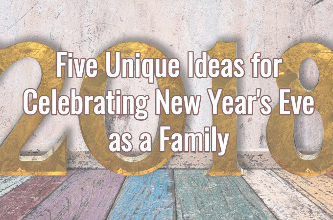 Five Unique Ideas For Celebrating New Year S Eve As A Family