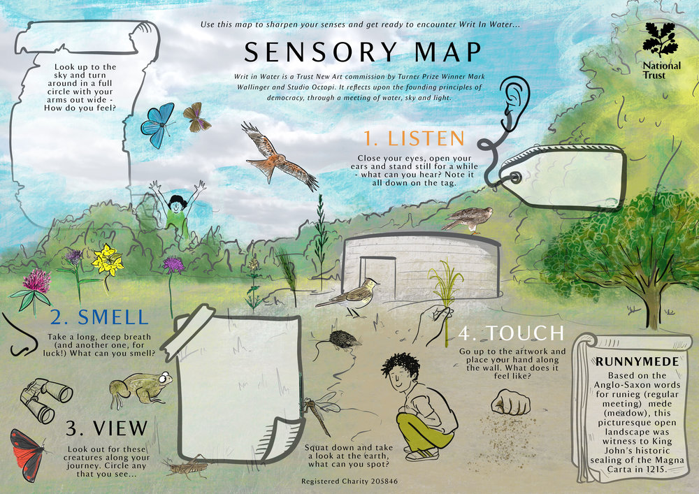 The National Trust   Merlin was commissioned to create an interactive double sided activity map, to support younger audiences experience Runnymede's 'Writ in Water' - a major architectural artwork by Turner prize winning artist Mark Wallinger -on their own terms. Focussing on awakening the senses, and thinking about sight, smell, sound and touch this illustrated trail map looked at the natural environment leading up to, and around. the sculpture and encourages play.