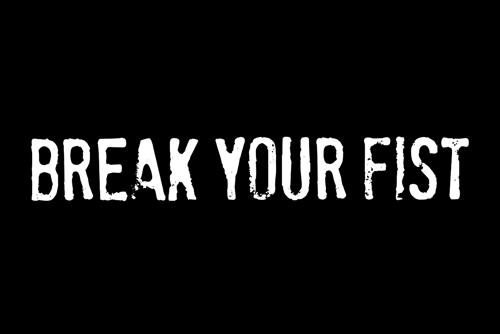 BREAK YOUR FIST