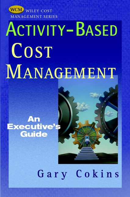Activity-Based Cost Management: An Executive's Guide