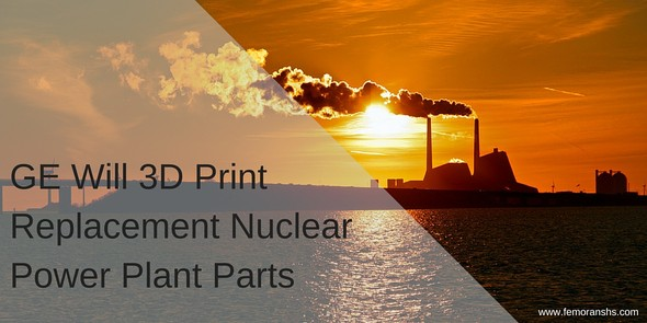 GE Will 3D Print Replacement Nuclear Power Plant Parts