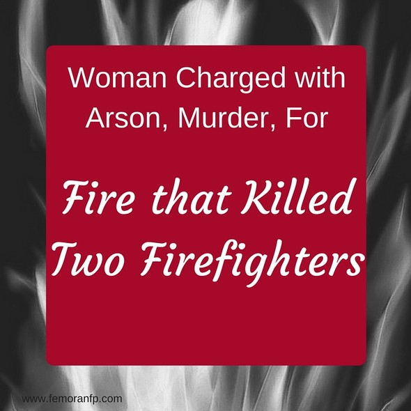 Woman Charged with Arson, Murder for Fire that Killed Two Firefighters