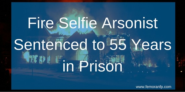 Fire Selfie Arsonist Sentenced to 55 Years in Prison | The Moran Group