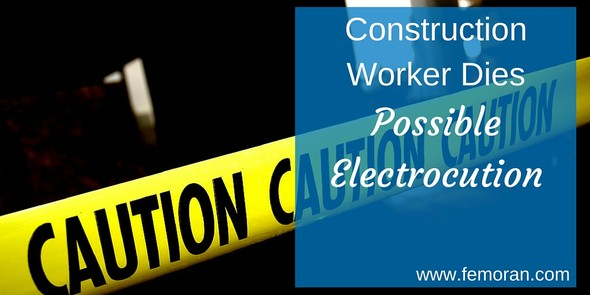 Construction Worker Dead, Electrocuted | The Moran Group