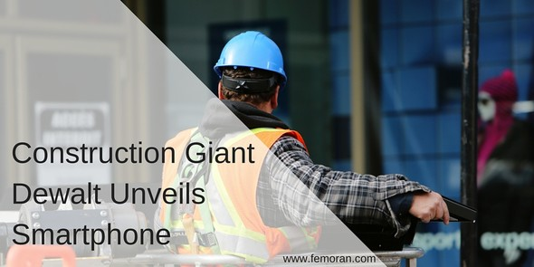 Construction Giant Dewalt Unveils Smartphone | F.E. Moran