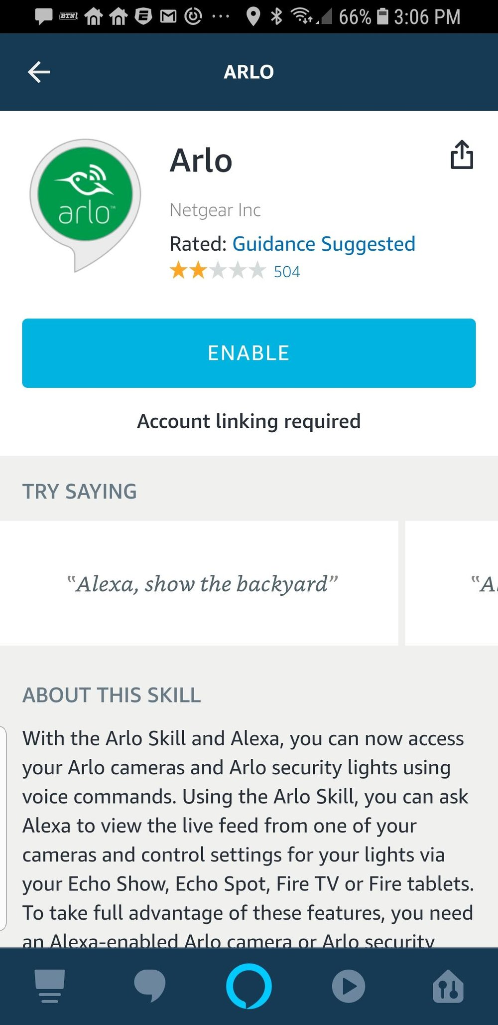 "Click ""Enable"" the nest skill. Once the skill is enabled it will ask you for your Arlo username and password to connect Amazon Alexa to your Arlo Account"