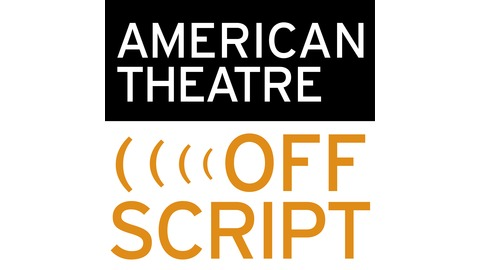 American Theatre Offscript   Official podcast of the  American Theatre  magazine