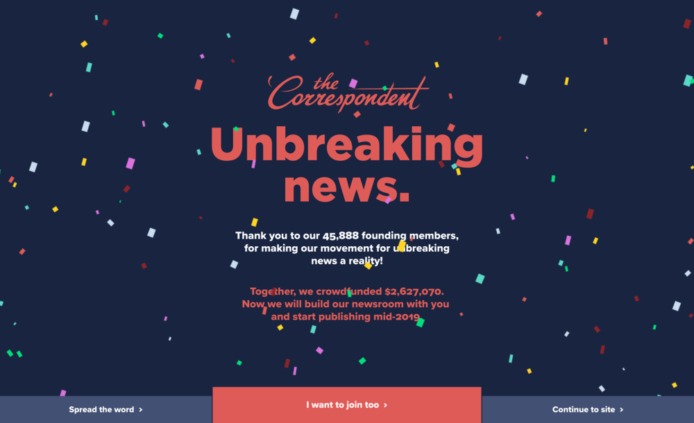 Following the successful crowdfunding campaign,    The Correspondent team    is spending January on its 2019 staffing and publishing plans. They'll start publishing mid-2019. In the time between a successful crowdfunding campaign and beginning to publish,    The Correspondent    site reflects a celebratory vibe.