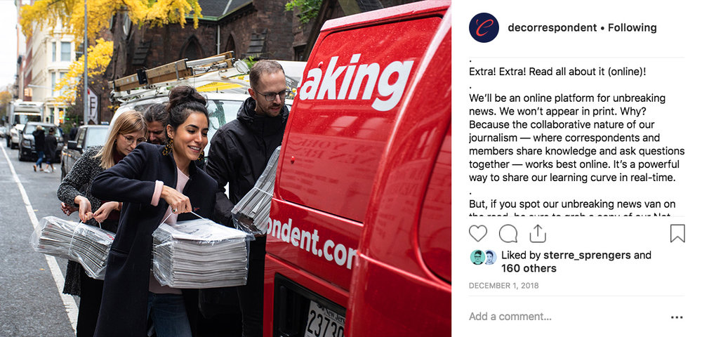 """De Correspondent's 15,500 Instagram followers    saw frequent photos of a custom wrapped #unbreakingnews van, part of the movement to take """"our independent, inclusive, ad-free journalism international."""" Joanna Bax, a strategy intern at De Correspondent's partner agency Momkai, developed the tagline Unbreaking News during a 2018 strategy session."""