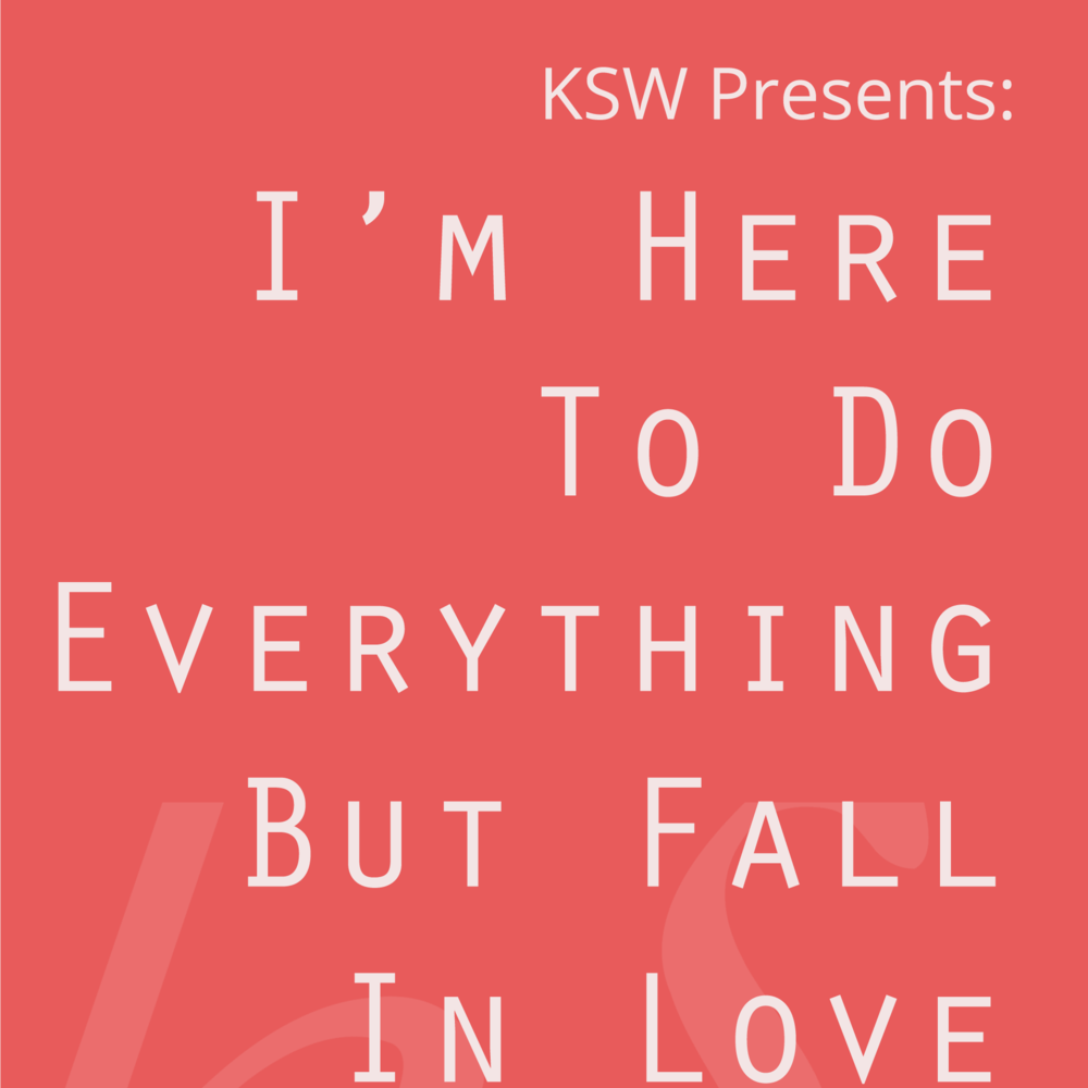 5/18/18 KSW Presents: I'm Here To Do Everything But Fall In Love
