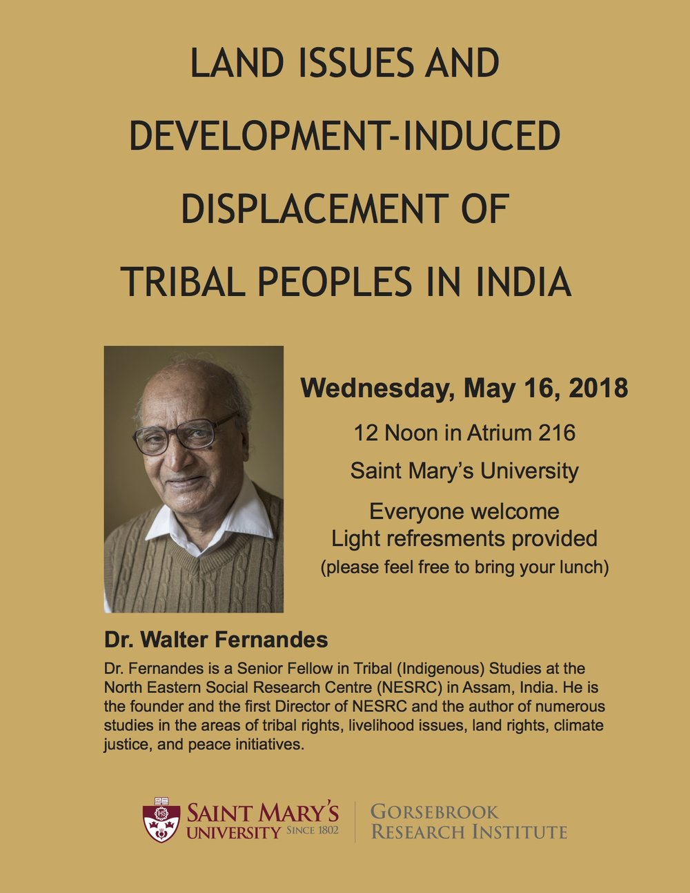 Dr. Walter Fernandes is a Senior Fellow in Tribal (Indigenous) Studies at the North Eastern Social Research Centre (NESRC) in Assam, India. He is the founder and the first Director of NESRC and the author of numerous studies in the areas of tribal rights, livelihood issues, land rights, climate justice, and peace initiatives. Everyone welcome to attend the lecture. Light refresments provided (please feel free to bring your lunch).