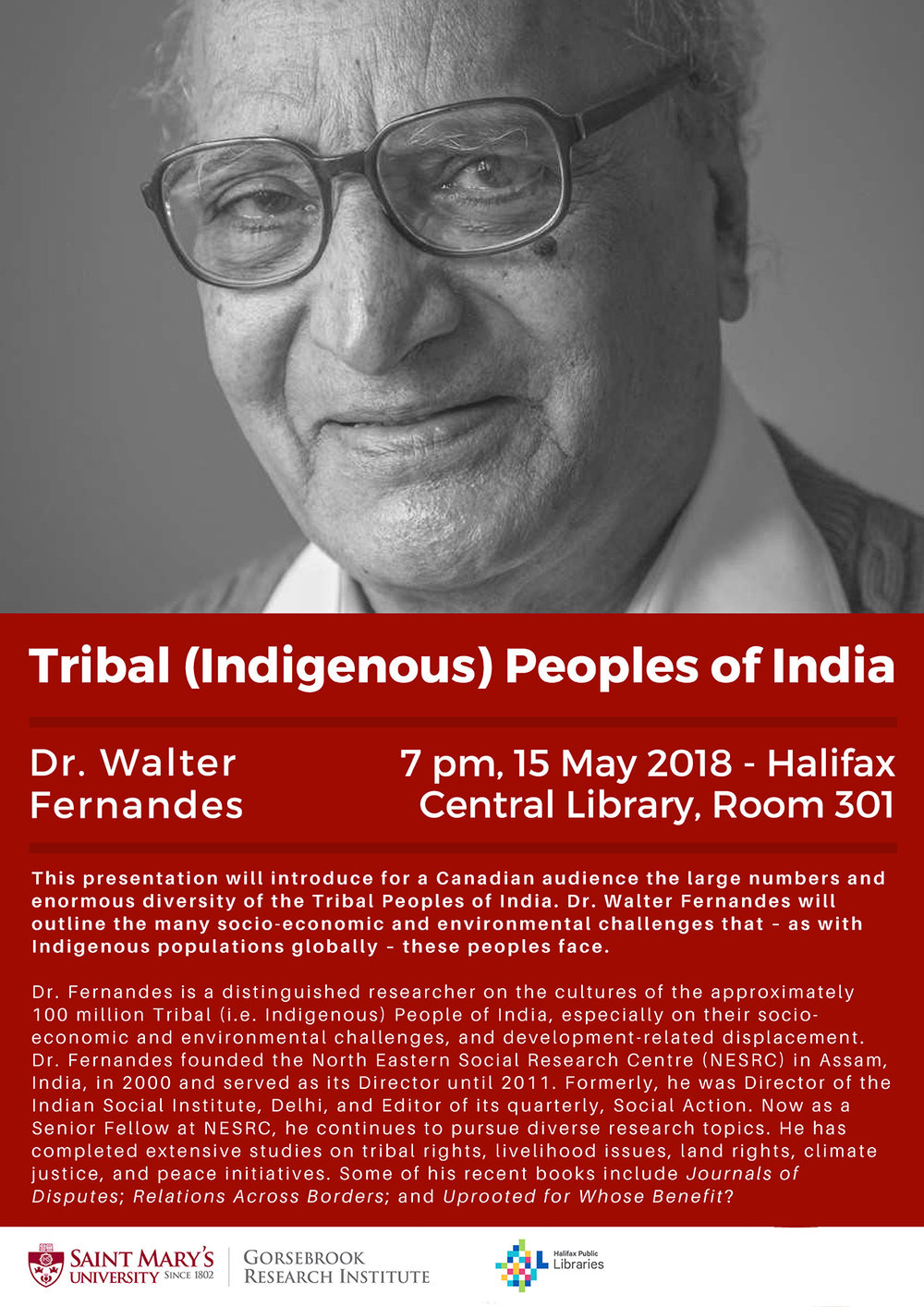 This presentation will introduce for a Canadian audience the large numbers and enormous diversity of the Tribal Peoples of India. Dr. Walter Fernandes will outline the many socio-economic and environmental challenges that - as with Indigenous populations globally - these peoples face.    Dr. Fernandes is a distinguished researcher on the cultures of the approximately 100 million Tribal (i.e. indigenous) people of India, especially on their socio-economic and environmental challenges, and development-related displacement. Dr. Fernandes founded the North Eastern Social Research Centre (NESRC) in Assam, India, in 2000 and served as its Director until 2011. Formerly, he was Director if the Indian Social Institute, Delhi, and Editor of its quarterly, Social Action. Now as a Senior Fellow at NESRC, he continues to pursue diverse research topics. He has completed extensive studies on tribal rights, livelihood issues, land rights, climate justice, and peace initiatives. some of his recent books include  Journals of Disputes ;  Relations Across Borders ; and  Uprooted for Whose Benefit .