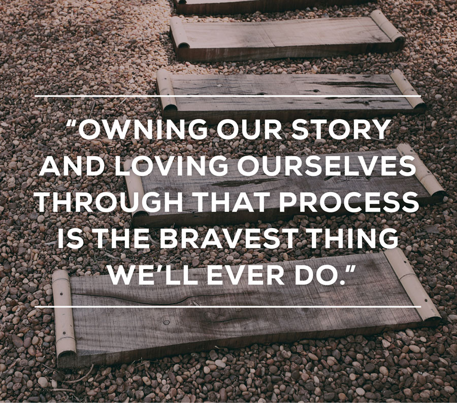 Owning our story and loving ourselves through that process is the bravest thing we'll ever do.