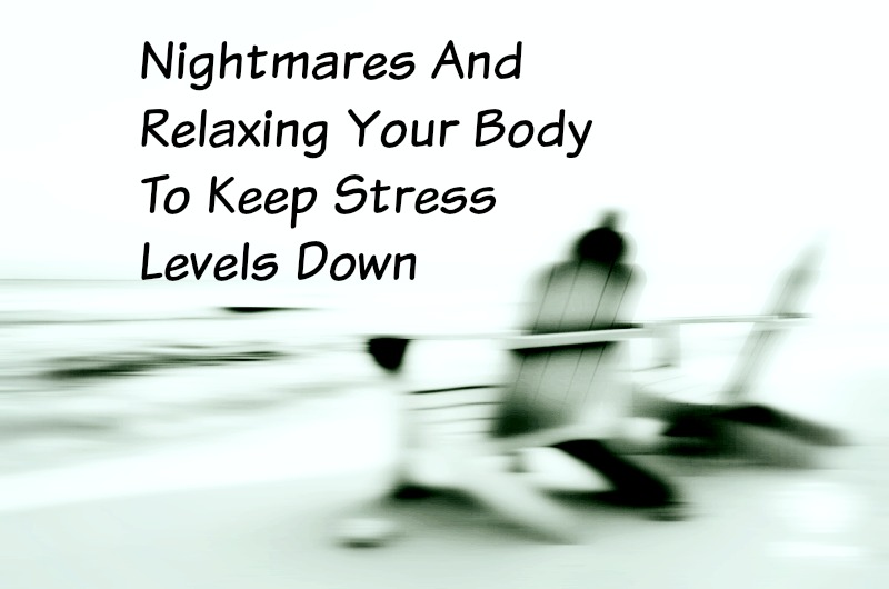Nightmares And Relaxing Your Body To Keep Stress Levels Down