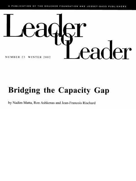 Bridging The Capacity Gap - by Nadim Matta, Ron Ashkenas and Jean-Francois RischardLeader to Leader – A Publication of the Drucker Foundation and Josey-BassWinter 2002