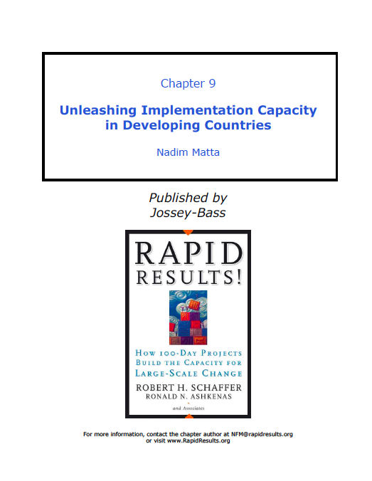 Unleashing Implementation Capacity in Developing Countries - by Nadim MattaChapter 9 in Rapid ResultsPublished by Jossey-BassSeptember 2005